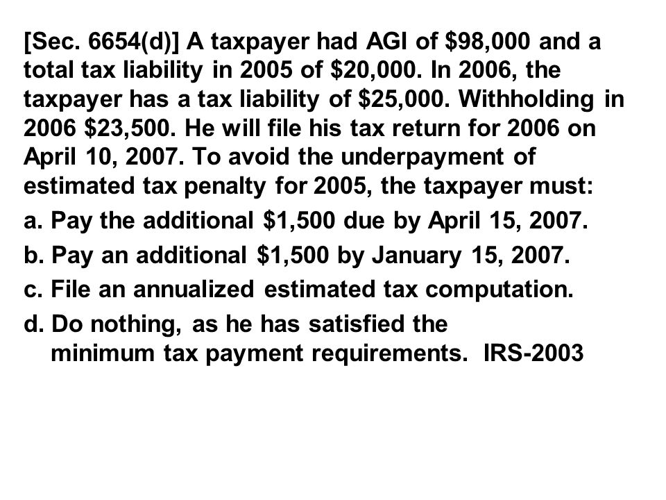 [Sec. 6654(d)] A taxpayer had AGI of $98,000 and a total tax liability in 2005 of $20,000. In 2006, the taxpayer has a tax liability of $25,000. Withholding in 2006 $23,500. He will file his tax return for 2006 on April 10, 2007. To avoid the underpayment of estimated tax penalty for 2005, the taxpayer must: